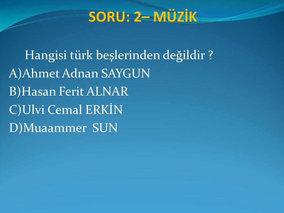 SORU: 2– MÜZİK Hangisi türk beşlerinden değildir