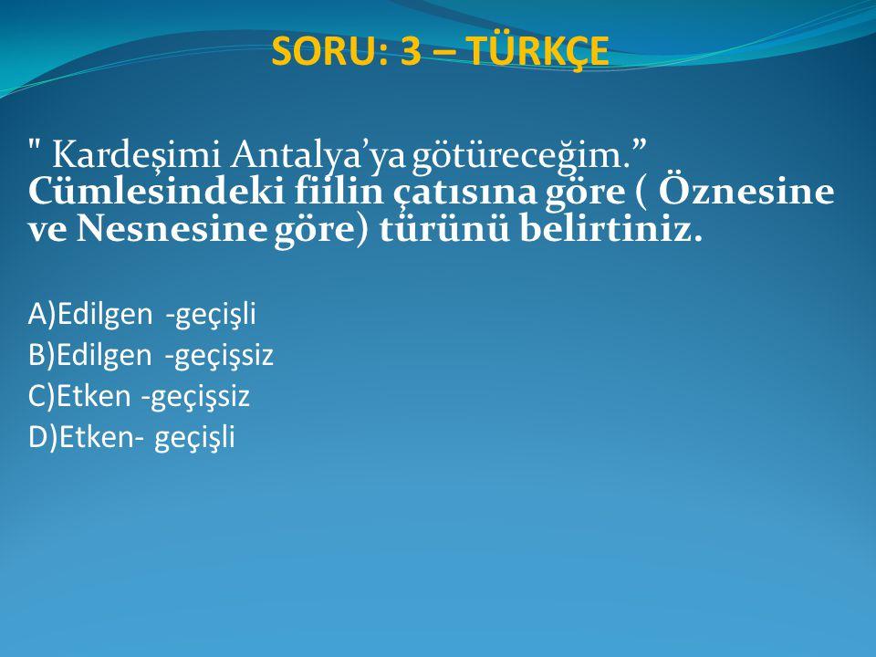SORU: 3 – TÜRKÇE Kardeşimi Antalya'ya götüreceğim. Cümlesindeki fiilin çatısına göre ( Öznesine ve Nesnesine göre) türünü belirtiniz.