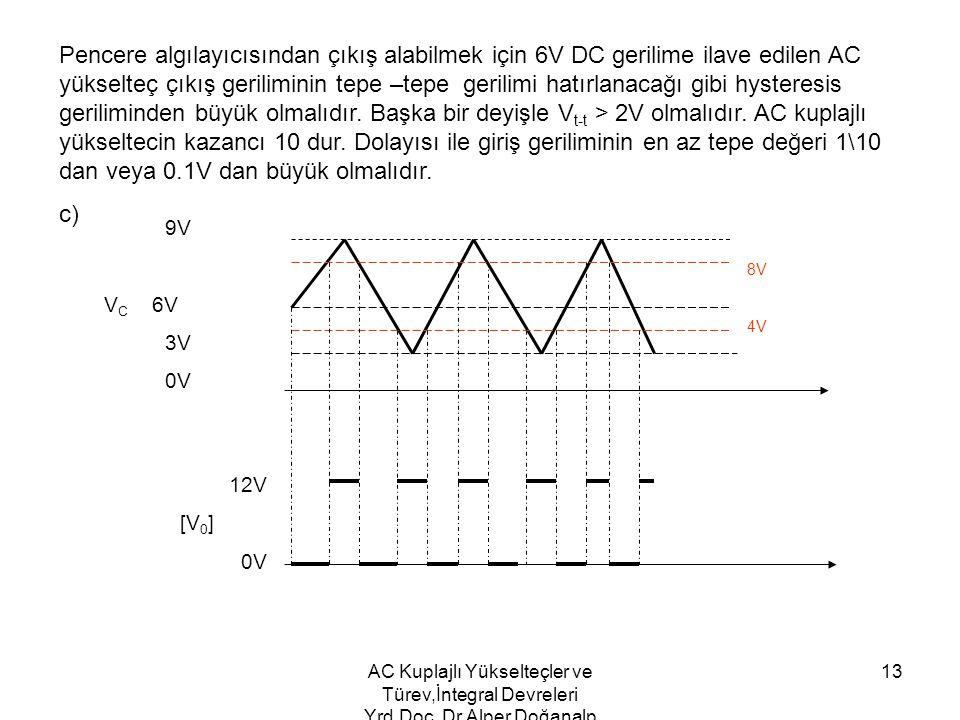 Pencere algılayıcısından çıkış alabilmek için 6V DC gerilime ilave edilen AC yükselteç çıkış geriliminin tepe –tepe gerilimi hatırlanacağı gibi hysteresis geriliminden büyük olmalıdır. Başka bir deyişle Vt-t > 2V olmalıdır. AC kuplajlı yükseltecin kazancı 10 dur. Dolayısı ile giriş geriliminin en az tepe değeri 1\10 dan veya 0.1V dan büyük olmalıdır.