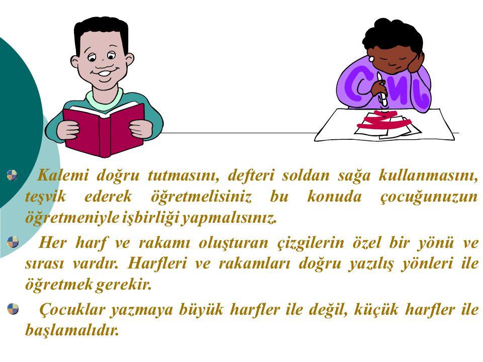 Kalemi doğru tutmasını, defteri soldan sağa kullanmasını, teşvik ederek öğretmelisiniz bu konuda çocuğunuzun öğretmeniyle işbirliği yapmalısınız.