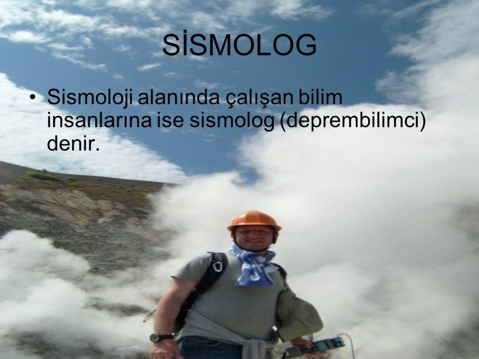 SİSMOLOG Sismoloji alanında çalışan bilim insanlarına ise sismolog (deprembilimci) denir.