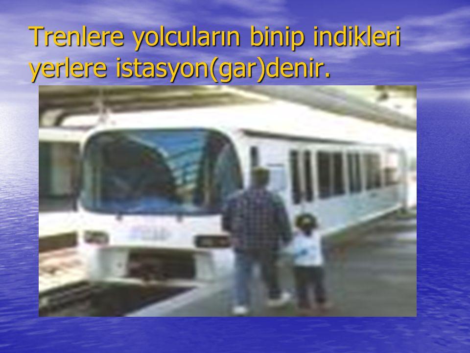 Trenlere yolcuların binip indikleri yerlere istasyon(gar)denir.