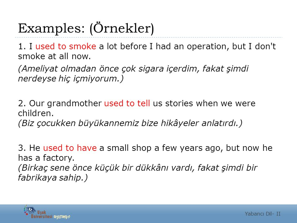 Examples: (Örnekler) 1. I used to smoke a lot before I had an operation, but I don t smoke at all now.