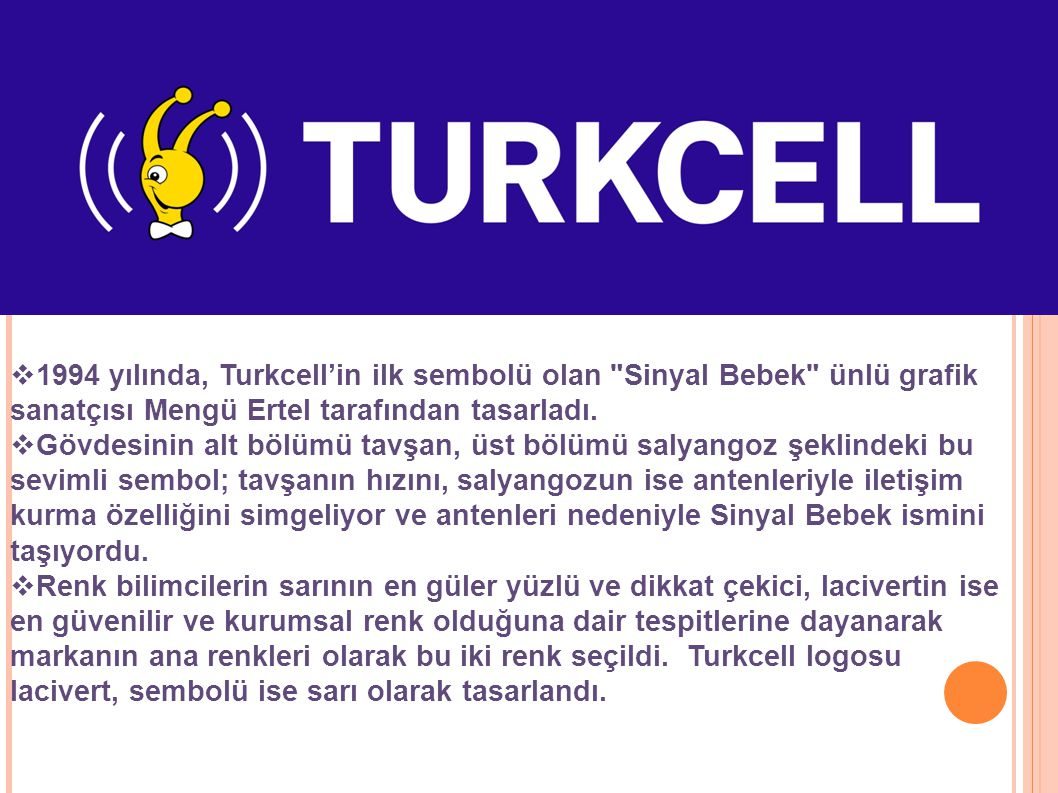1994 yılında, Turkcell'in ilk sembolü olan Sinyal Bebek ünlü grafik sanatçısı Mengü Ertel tarafından tasarladı.