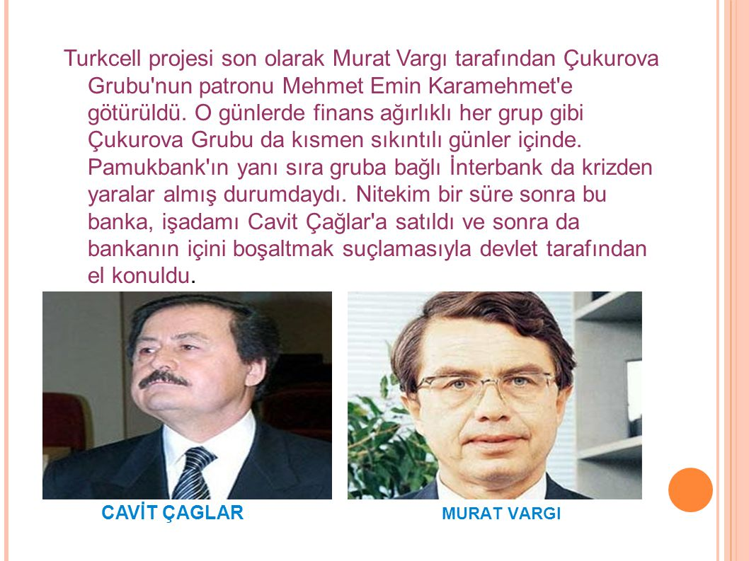 Turkcell projesi son olarak Murat Vargı tarafından Çukurova Grubu nun patronu Mehmet Emin Karamehmet e götürüldü. O günlerde finans ağırlıklı her grup gibi Çukurova Grubu da kısmen sıkıntılı günler içinde. Pamukbank ın yanı sıra gruba bağlı İnterbank da krizden yaralar almış durumdaydı. Nitekim bir süre sonra bu banka, işadamı Cavit Çağlar a satıldı ve sonra da bankanın içini boşaltmak suçlamasıyla devlet tarafından el konuldu.