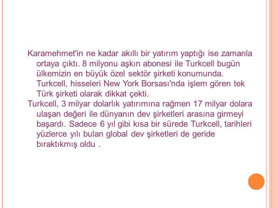 Karamehmet in ne kadar akıllı bir yatırım yaptığı ise zamanla ortaya çıktı. 8 milyonu aşkın abonesi ile Turkcell bugün ülkemizin en büyük özel sektör şirketi konumunda. Turkcell, hisseleri New York Borsası nda işlem gören tek Türk şirketi olarak dikkat çekti.
