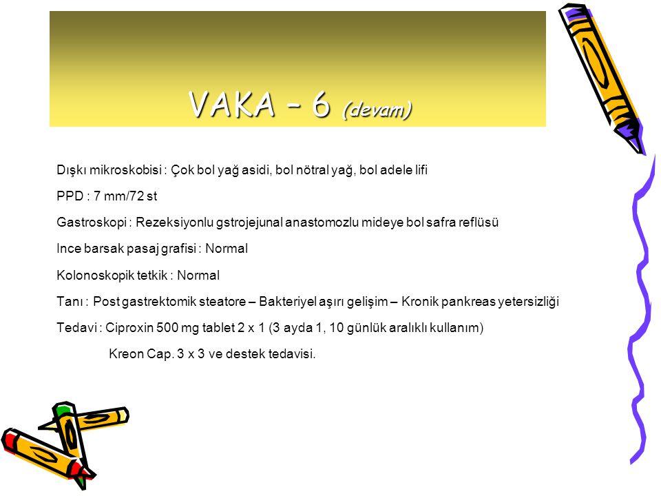 VAKA – 6 (devam) Dışkı mikroskobisi : Çok bol yağ asidi, bol nötral yağ, bol adele lifi. PPD : 7 mm/72 st.