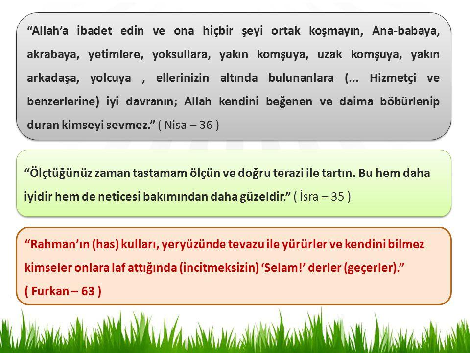 Allah'a ibadet edin ve ona hiçbir şeyi ortak koşmayın, Ana-babaya, akrabaya, yetimlere, yoksullara, yakın komşuya, uzak komşuya, yakın arkadaşa, yolcuya , ellerinizin altında bulunanlara (... Hizmetçi ve benzerlerine) iyi davranın; Allah kendini beğenen ve daima böbürlenip duran kimseyi sevmez. ( Nisa – 36 )