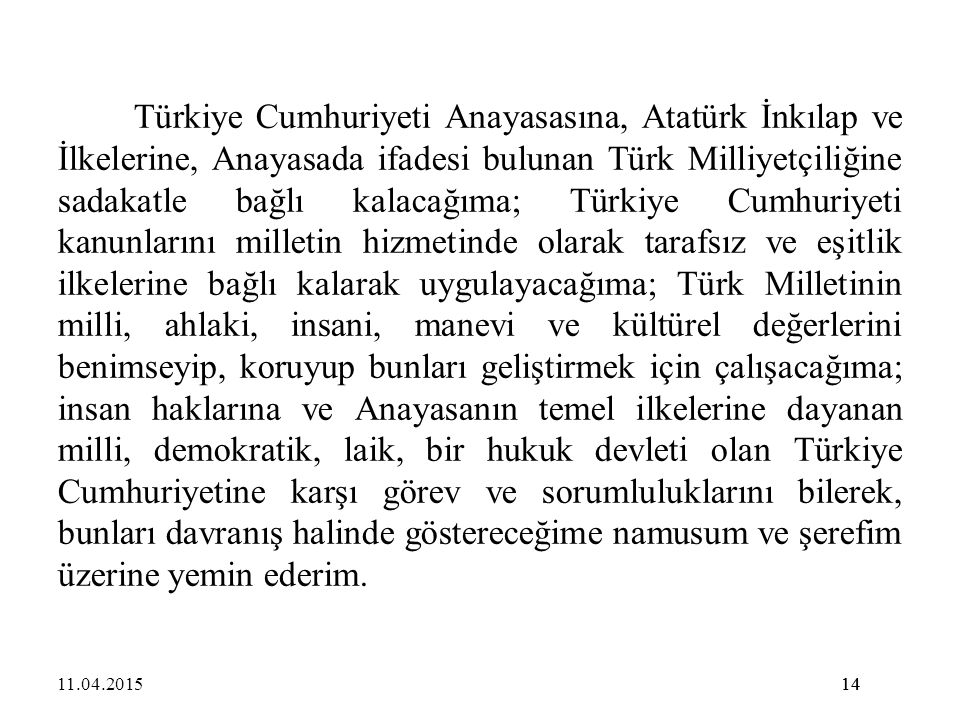 Türkiye Cumhuriyeti Anayasasına, Atatürk İnkılap ve İlkelerine, Anayasada ifadesi bulunan Türk Milliyetçiliğine sadakatle bağlı kalacağıma; Türkiye Cumhuriyeti kanunlarını milletin hizmetinde olarak tarafsız ve eşitlik ilkelerine bağlı kalarak uygulayacağıma; Türk Milletinin milli, ahlaki, insani, manevi ve kültürel değerlerini benimseyip, koruyup bunları geliştirmek için çalışacağıma; insan haklarına ve Anayasanın temel ilkelerine dayanan milli, demokratik, laik, bir hukuk devleti olan Türkiye Cumhuriyetine karşı görev ve sorumluluklarını bilerek, bunları davranış halinde göstereceğime namusum ve şerefim üzerine yemin ederim.