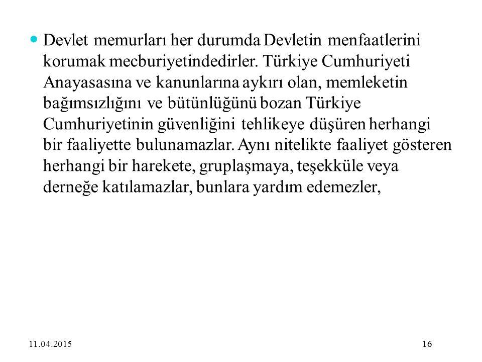 Devlet memurları her durumda Devletin menfaatlerini korumak mecburiyetindedirler. Türkiye Cumhuriyeti Anayasasına ve kanunlarına aykırı olan, memleketin bağımsızlığını ve bütünlüğünü bozan Türkiye Cumhuriyetinin güvenliğini tehlikeye düşüren herhangi bir faaliyette bulunamazlar. Aynı nitelikte faaliyet gösteren herhangi bir harekete, gruplaşmaya, teşekküle veya derneğe katılamazlar, bunlara yardım edemezler,
