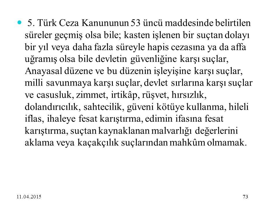 5. Türk Ceza Kanununun 53 üncü maddesinde belirtilen süreler geçmiş olsa bile; kasten işlenen bir suçtan dolayı bir yıl veya daha fazla süreyle hapis cezasına ya da affa uğramış olsa bile devletin güvenliğine karşı suçlar, Anayasal düzene ve bu düzenin işleyişine karşı suçlar, milli savunmaya karşı suçlar, devlet sırlarına karşı suçlar ve casusluk, zimmet, irtikâp, rüşvet, hırsızlık, dolandırıcılık, sahtecilik, güveni kötüye kullanma, hileli iflas, ihaleye fesat karıştırma, edimin ifasına fesat karıştırma, suçtan kaynaklanan malvarlığı değerlerini aklama veya kaçakçılık suçlarından mahkûm olmamak.