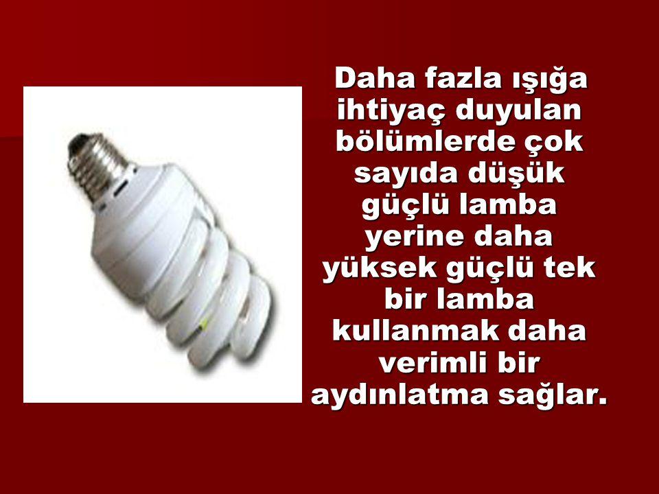 Daha fazla ışığa ihtiyaç duyulan bölümlerde çok sayıda düşük güçlü lamba yerine daha yüksek güçlü tek bir lamba kullanmak daha verimli bir aydınlatma sağlar.