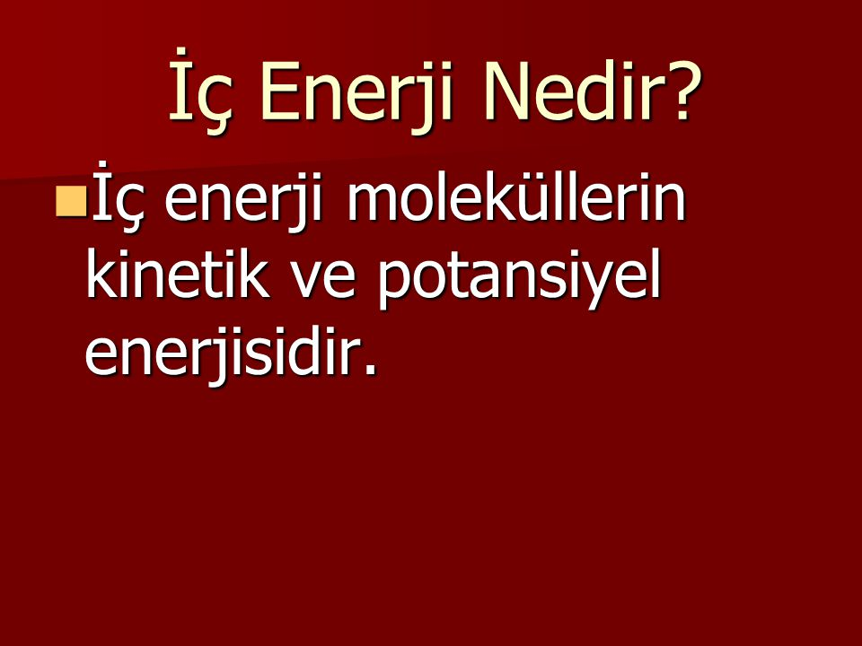 İç Enerji Nedir İç enerji moleküllerin kinetik ve potansiyel enerjisidir.