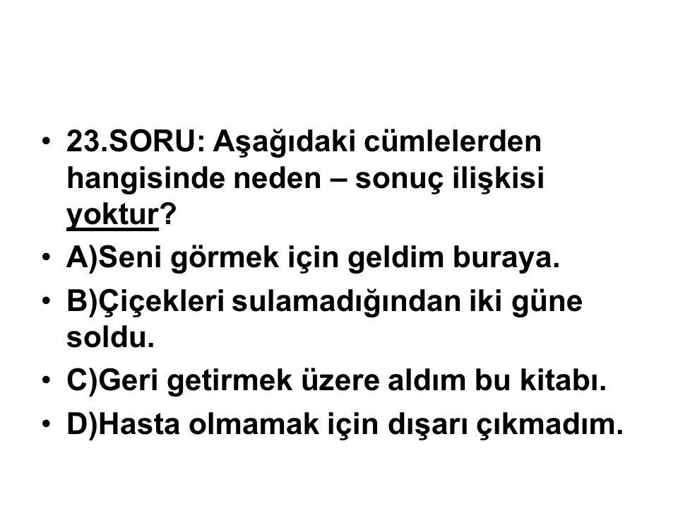 23.SORU: Aşağıdaki cümlelerden hangisinde neden – sonuç ilişkisi yoktur