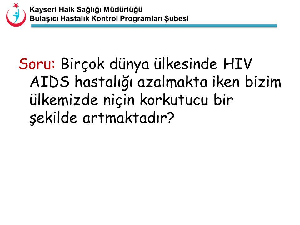 Soru: Birçok dünya ülkesinde HIV AIDS hastalığı azalmakta iken bizim ülkemizde niçin korkutucu bir şekilde artmaktadır