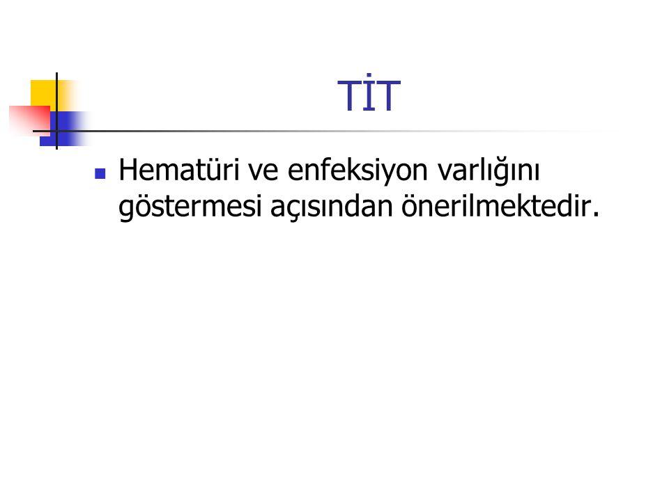 TİT Hematüri ve enfeksiyon varlığını göstermesi açısından önerilmektedir.