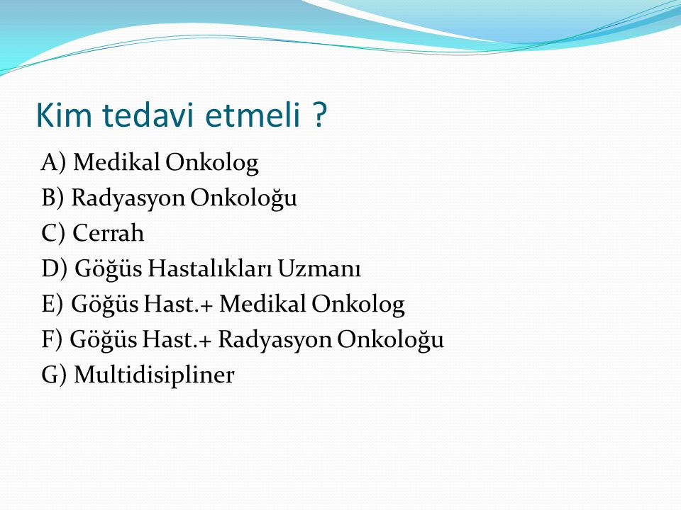 Kim tedavi etmeli A) Medikal Onkolog B) Radyasyon Onkoloğu C) Cerrah
