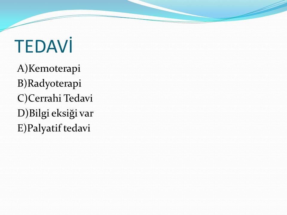 TEDAVİ A)Kemoterapi B)Radyoterapi C)Cerrahi Tedavi D)Bilgi eksiği var E)Palyatif tedavi