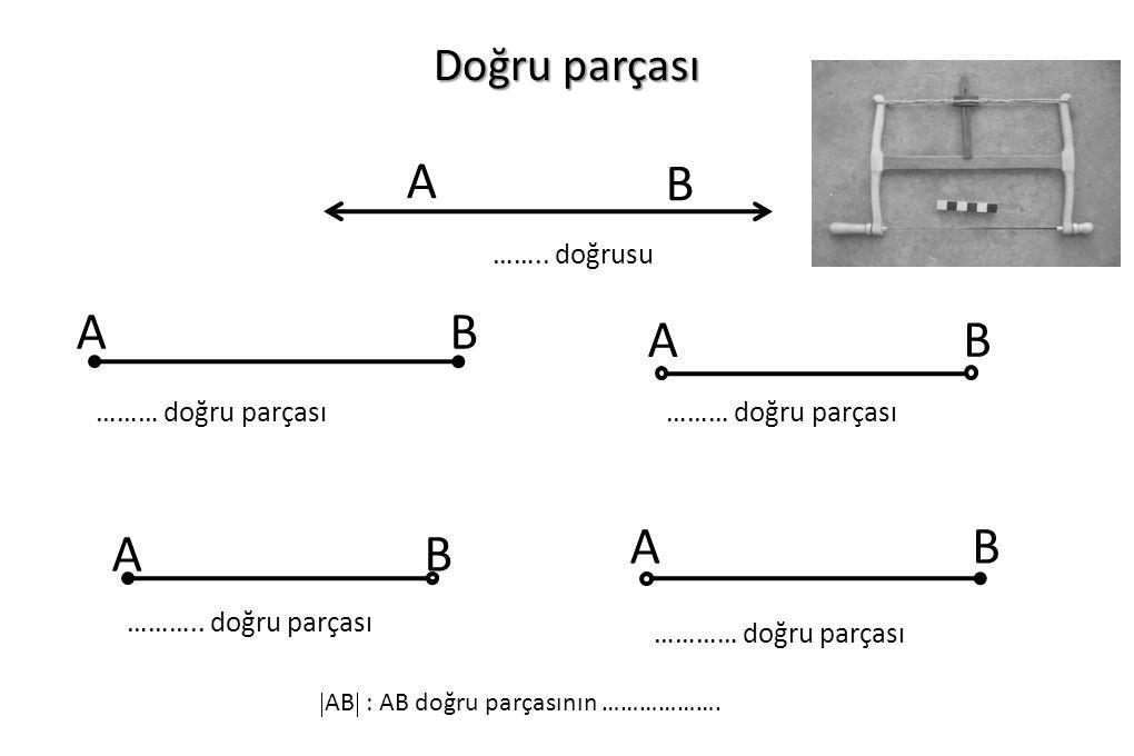 B A A B A B A B A B Doğru parçası …….. doğrusu ……… doğru parçası