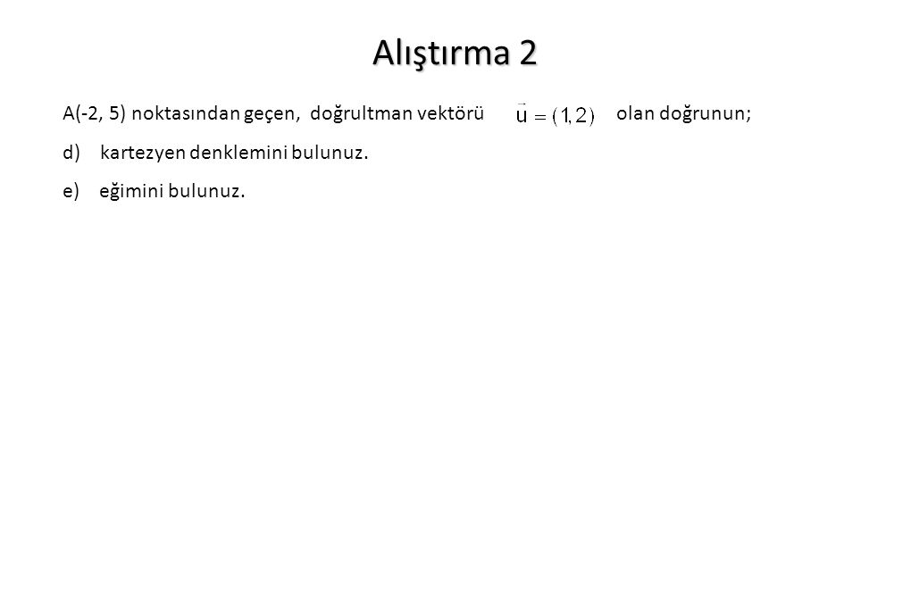Alıştırma 2 A(-2, 5) noktasından geçen, doğrultman vektörü olan doğrunun;