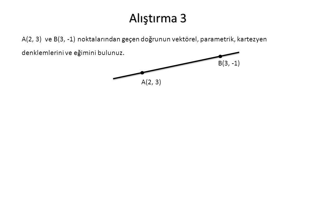 Alıştırma 3 A(2, 3) ve B(3, -1) noktalarından geçen doğrunun vektörel, parametrik, kartezyen denklemlerini ve eğimini bulunuz.