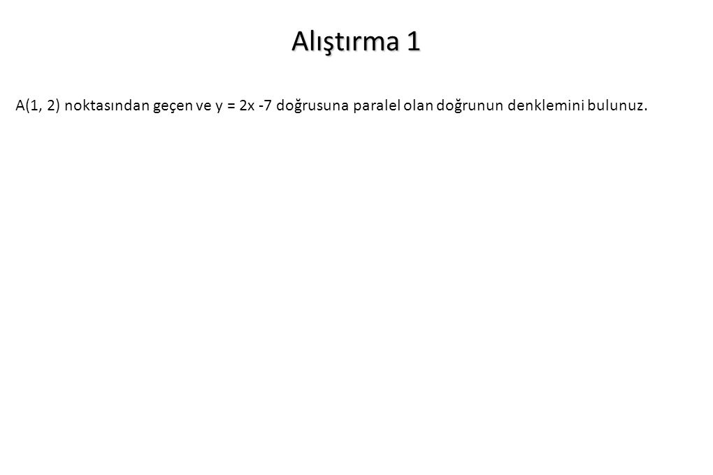Alıştırma 1 A(1, 2) noktasından geçen ve y = 2x -7 doğrusuna paralel olan doğrunun denklemini bulunuz.