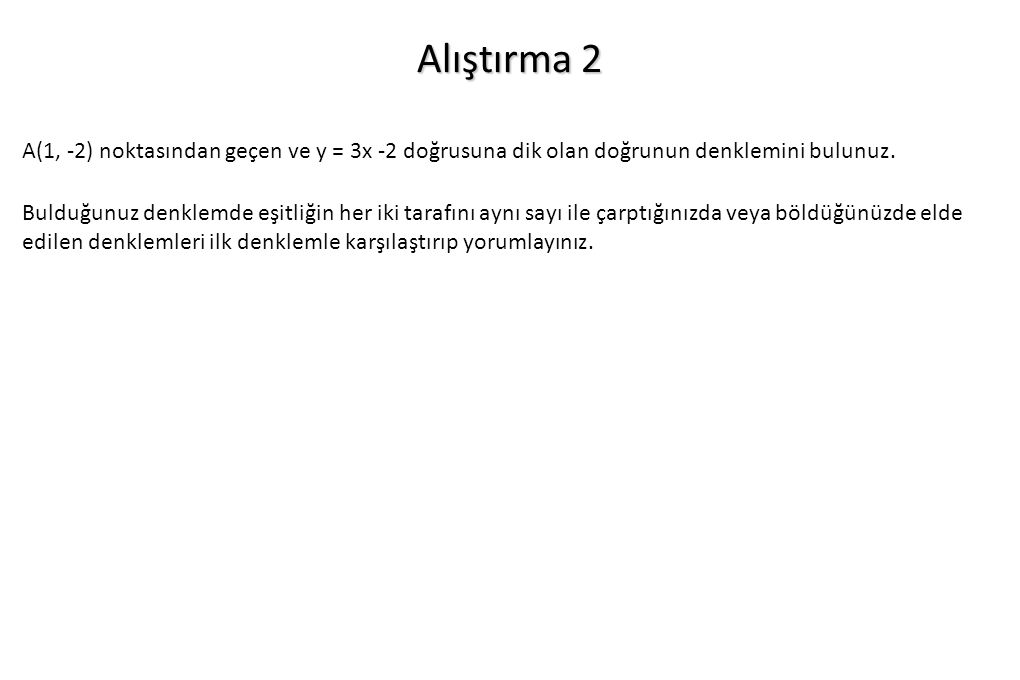 Alıştırma 2 A(1, -2) noktasından geçen ve y = 3x -2 doğrusuna dik olan doğrunun denklemini bulunuz.