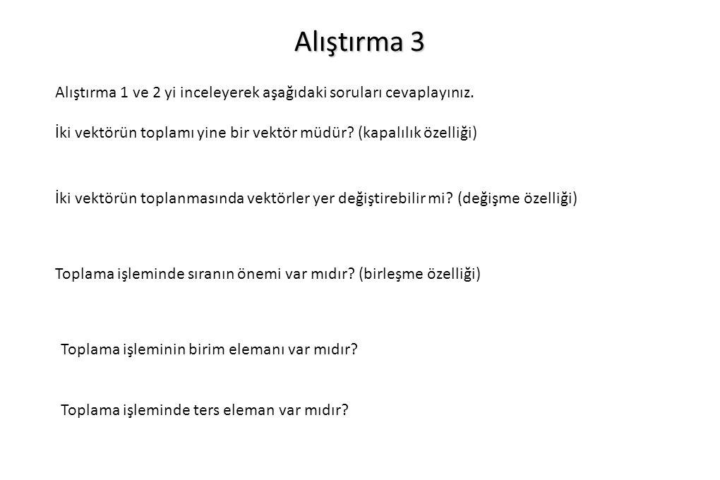 Alıştırma 3 Alıştırma 1 ve 2 yi inceleyerek aşağıdaki soruları cevaplayınız. İki vektörün toplamı yine bir vektör müdür (kapalılık özelliği)