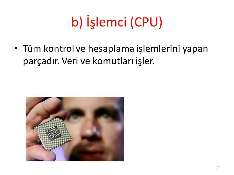 b) İşlemci (CPU) Tüm kontrol ve hesaplama işlemlerini yapan parçadır. Veri ve komutları işler.