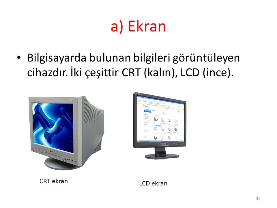 a) Ekran Bilgisayarda bulunan bilgileri görüntüleyen cihazdır. İki çeşittir CRT (kalın), LCD (ince).