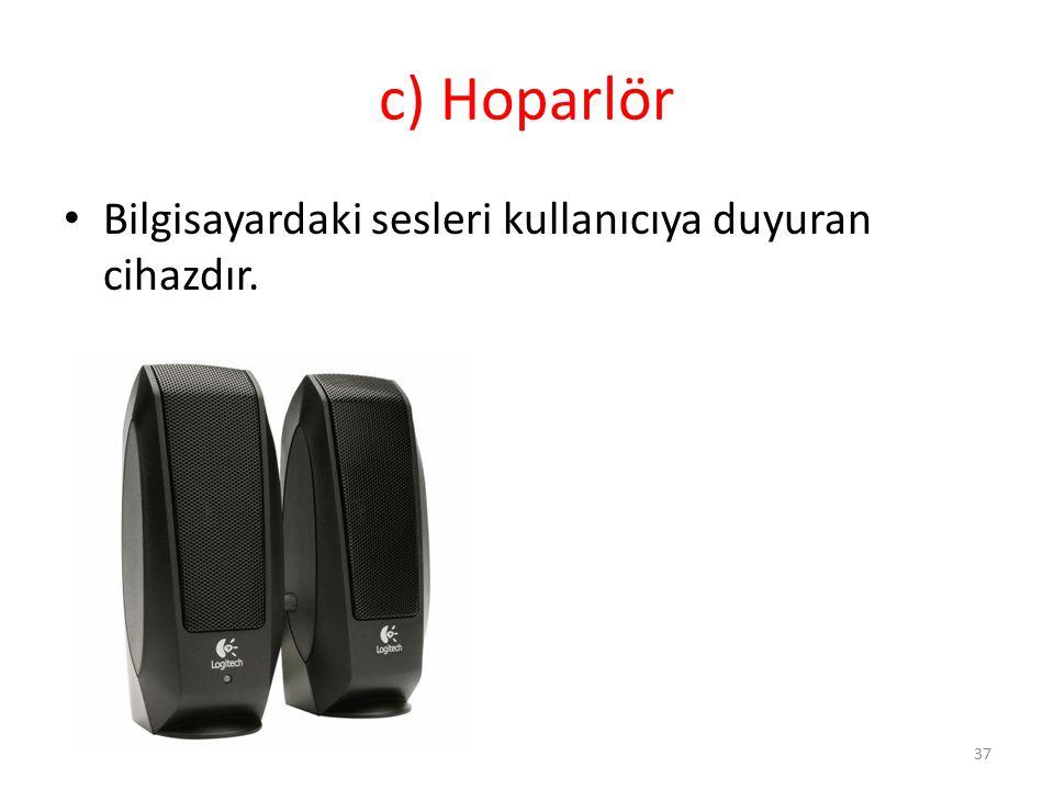 c) Hoparlör Bilgisayardaki sesleri kullanıcıya duyuran cihazdır.
