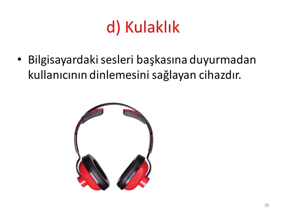 d) Kulaklık Bilgisayardaki sesleri başkasına duyurmadan kullanıcının dinlemesini sağlayan cihazdır.
