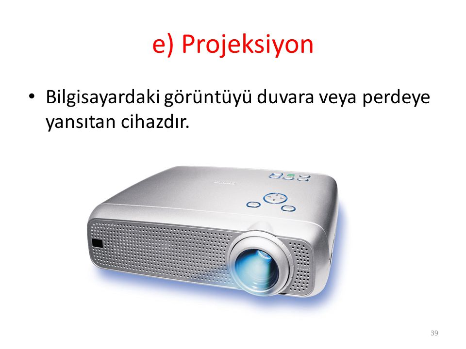 e) Projeksiyon Bilgisayardaki görüntüyü duvara veya perdeye yansıtan cihazdır.