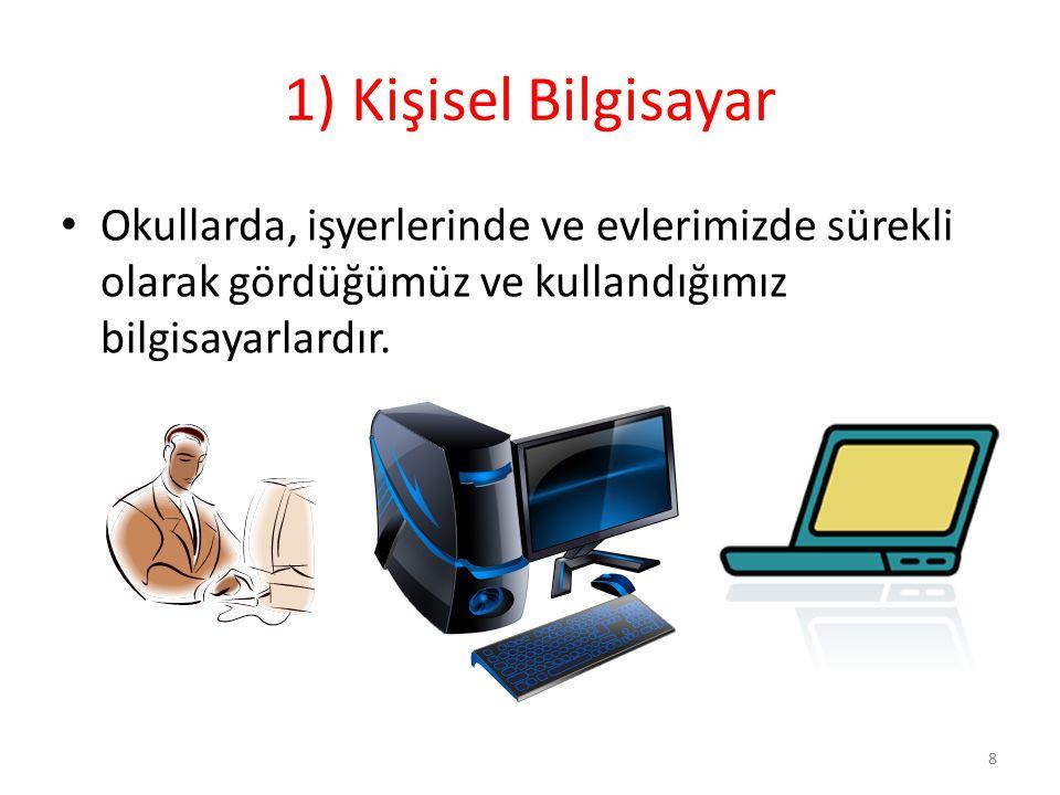 1) Kişisel Bilgisayar Okullarda, işyerlerinde ve evlerimizde sürekli olarak gördüğümüz ve kullandığımız bilgisayarlardır.