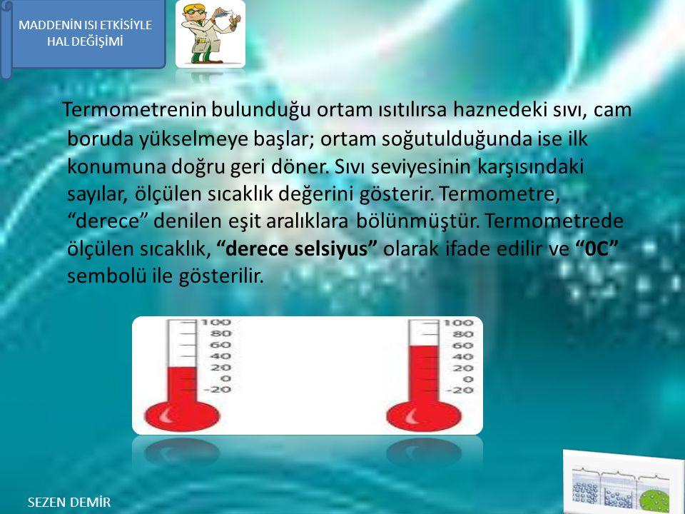 Termometrenin bulunduğu ortam ısıtılırsa haznedeki sıvı, cam boruda yükselmeye başlar; ortam soğutulduğunda ise ilk konumuna doğru geri döner. Sıvı seviyesinin karşısındaki sayılar, ölçülen sıcaklık değerini gösterir. Termometre, derece denilen eşit aralıklara bölünmüştür. Termometrede ölçülen sıcaklık, derece selsiyus olarak ifade edilir ve 0C sembolü ile gösterilir.