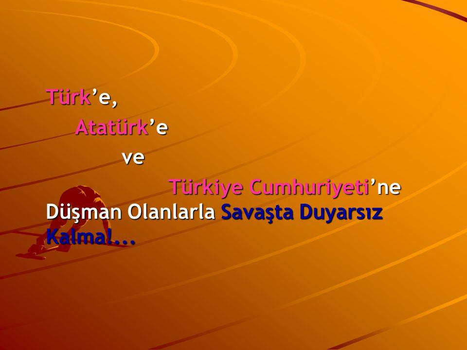 Türk'e, Atatürk'e ve Türkiye Cumhuriyeti'ne Düşman Olanlarla Savaşta Duyarsız Kalma!...