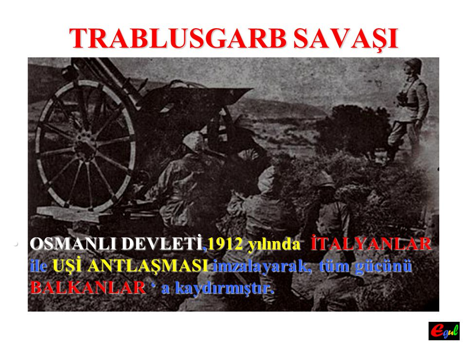 TRABLUSGARB SAVAŞI OSMANLI DEVLETİ,1912 yılında İTALYANLAR ile UŞİ ANTLAŞMASI imzalayarak, tüm gücünü BALKANLAR ' a kaydırmıştır.