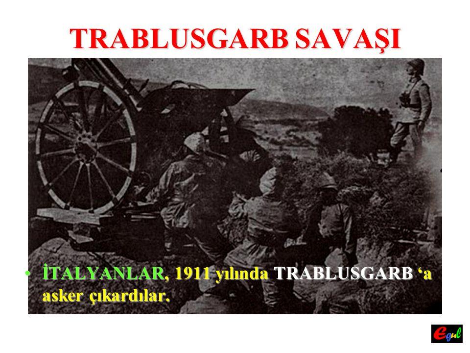 TRABLUSGARB SAVAŞI İTALYANLAR, 1911 yılında TRABLUSGARB 'a asker çıkardılar.