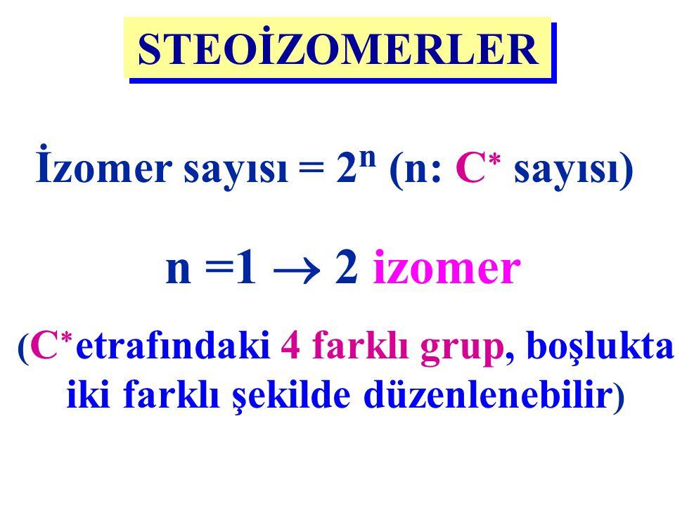 n =1  2 izomer STEOİZOMERLER İzomer sayısı = 2n (n: C sayısı)
