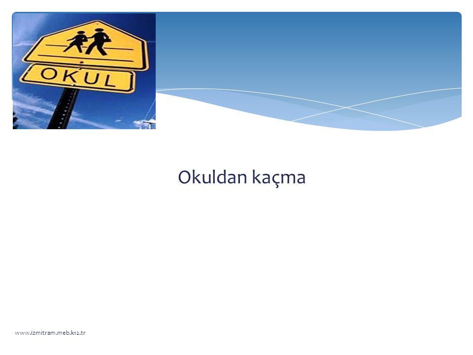 Okuldan kaçma www.izmitram.meb.k12.tr
