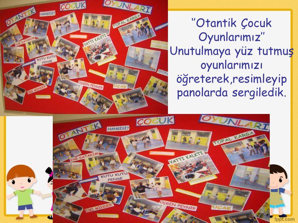 ''Otantik Çocuk Oyunlarımız'' Unutulmaya yüz tutmuş oyunlarımızı öğreterek,resimleyip panolarda sergiledik.