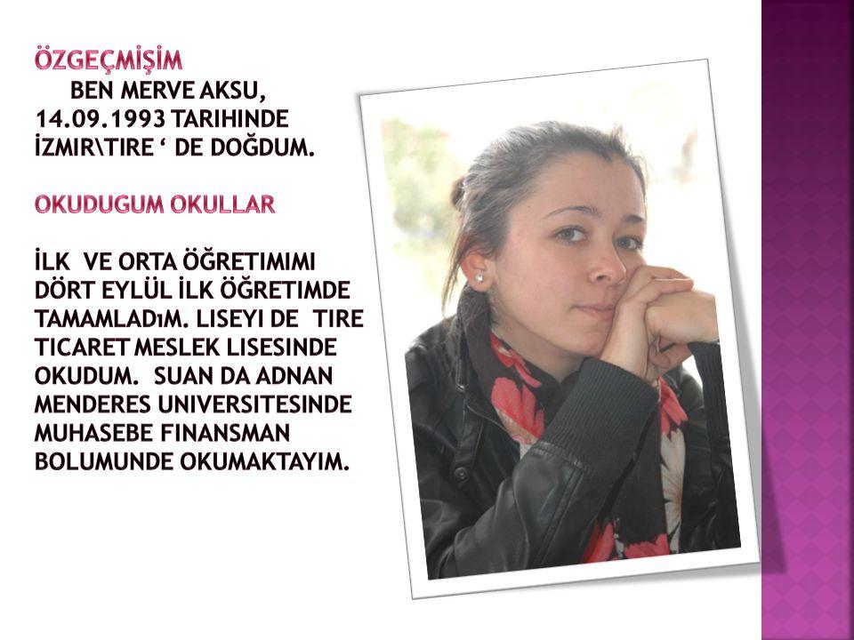 ÖZGEÇMİŞİM Ben Merve AKSU, 14.09.1993 tarihinde İzmir\Tire ' de doğdum. OKUDUGUM OKULLAR.