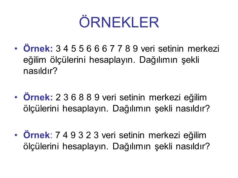 ÖRNEKLER Örnek: 3 4 5 5 6 6 6 7 7 8 9 veri setinin merkezi eğilim ölçülerini hesaplayın. Dağılımın şekli nasıldır