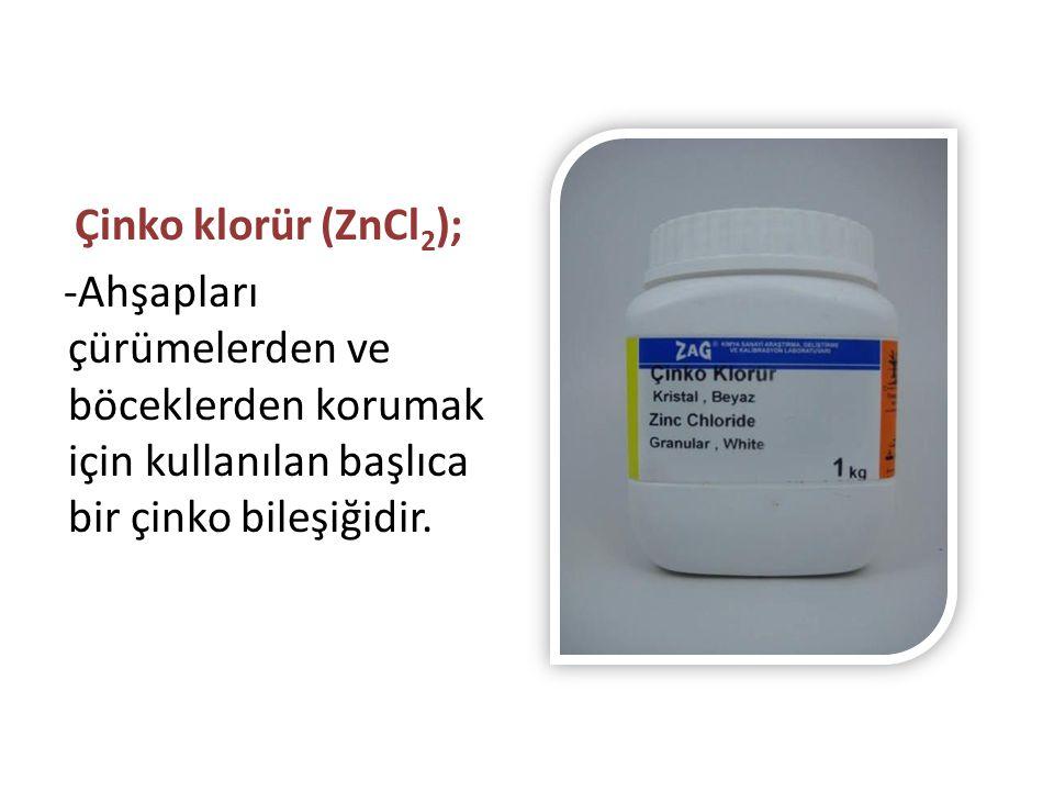 Çinko klorür (ZnCl2); -Ahşapları çürümelerden ve böceklerden korumak için kullanılan başlıca bir çinko bileşiğidir.
