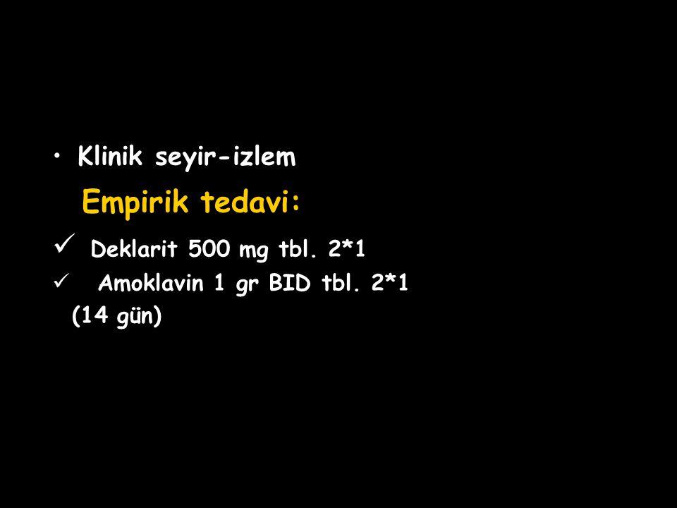Empirik tedavi: Deklarit 500 mg tbl. 2*1 Klinik seyir-izlem