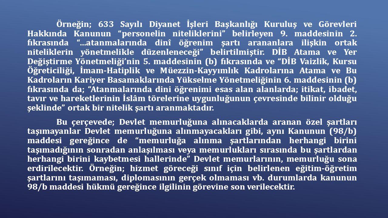 Örneğin; 633 Sayılı Diyanet İşleri Başkanlığı Kuruluş ve Görevleri Hakkında Kanunun personelin niteliklerini belirleyen 9. maddesinin 2. fıkrasında …atanmalarında dinî öğrenim şartı arananlara ilişkin ortak niteliklerin yönetmelikle düzenleneceği belirtilmiştir. DİB Atama ve Yer Değiştirme Yönetmeliği'nin 5. maddesinin (b) fıkrasında ve DİB Vaizlik, Kursu Öğreticiliği, İmam-Hatiplik ve Müezzin-Kayyımlık Kadrolarına Atama ve Bu Kadroların Kariyer Basamaklarında Yükselme Yönetmeliğinin 6. maddesinin (b) fıkrasında da; Atanmalarında dini öğrenimi esas alan alanlarda; itikat, ibadet, tavır ve hareketlerinin İslâm törelerine uygunluğunun çevresinde bilinir olduğu şeklinde ortak bir nitelik şartı aranmaktadır.