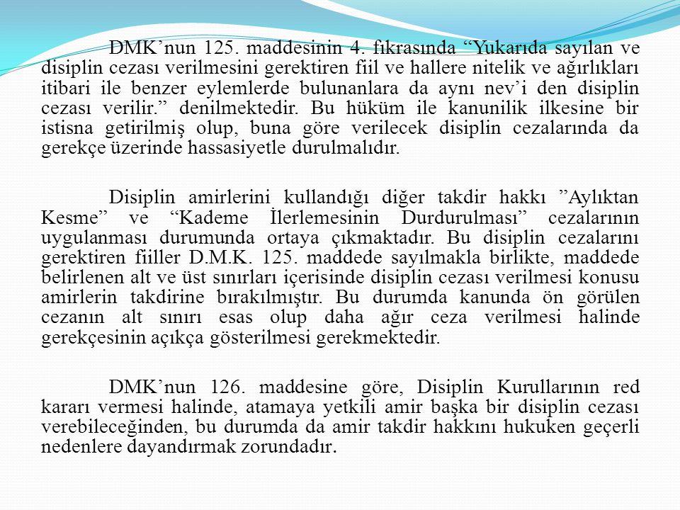 DMK'nun 125. maddesinin 4. fıkrasında Yukarıda sayılan ve disiplin cezası verilmesini gerektiren fiil ve hallere nitelik ve ağırlıkları itibari ile benzer eylemlerde bulunanlara da aynı nev'i den disiplin cezası verilir. denilmektedir. Bu hüküm ile kanunilik ilkesine bir istisna getirilmiş olup, buna göre verilecek disiplin cezalarında da gerekçe üzerinde hassasiyetle durulmalıdır.