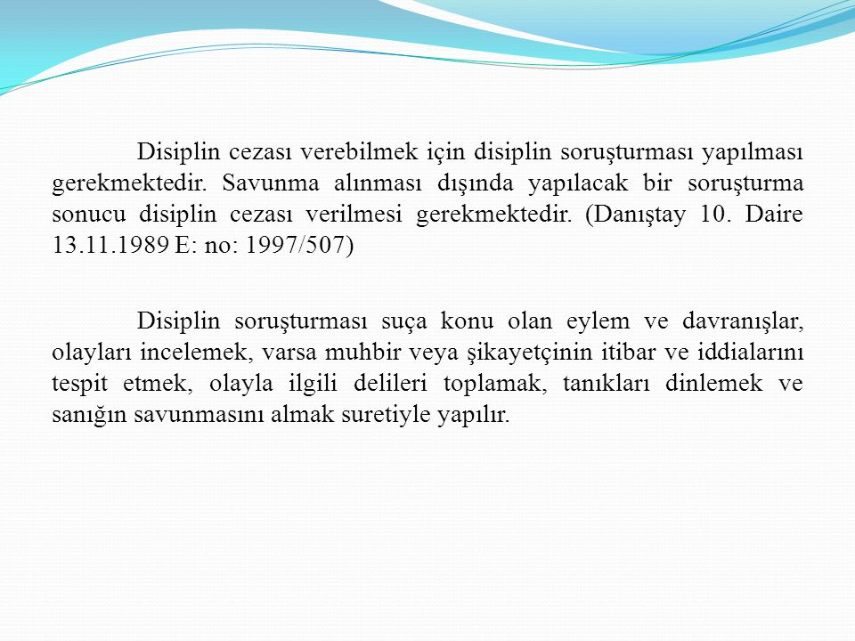 Disiplin cezası verebilmek için disiplin soruşturması yapılması gerekmektedir. Savunma alınması dışında yapılacak bir soruşturma sonucu disiplin cezası verilmesi gerekmektedir. (Danıştay 10. Daire 13.11.1989 E: no: 1997/507)