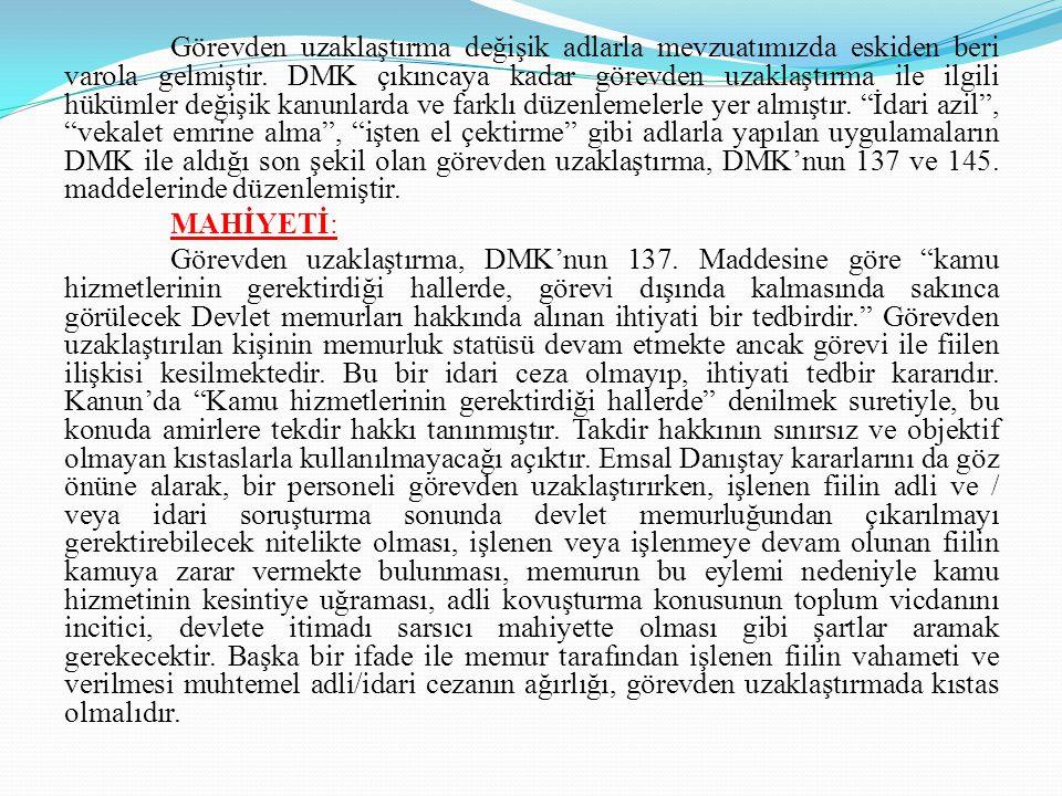 Görevden uzaklaştırma değişik adlarla mevzuatımızda eskiden beri varola gelmiştir. DMK çıkıncaya kadar görevden uzaklaştırma ile ilgili hükümler değişik kanunlarda ve farklı düzenlemelerle yer almıştır. İdari azil , vekalet emrine alma , işten el çektirme gibi adlarla yapılan uygulamaların DMK ile aldığı son şekil olan görevden uzaklaştırma, DMK'nun 137 ve 145. maddelerinde düzenlemiştir.