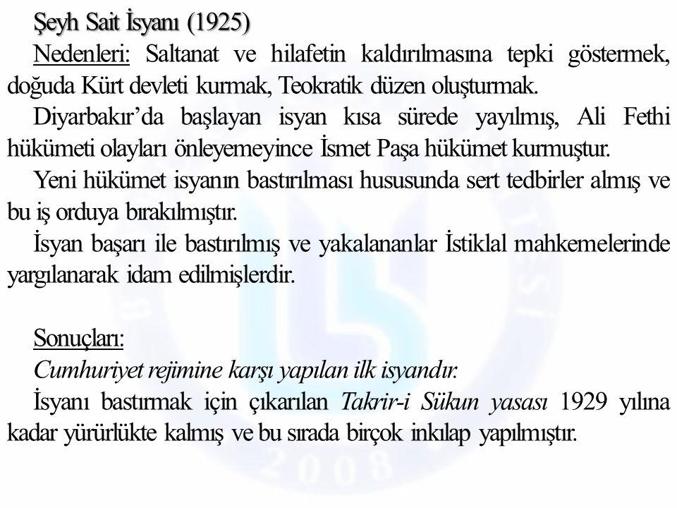 Şeyh Sait İsyanı (1925) Nedenleri: Saltanat ve hilafetin kaldırılmasına tepki göstermek, doğuda Kürt devleti kurmak, Teokratik düzen oluşturmak.
